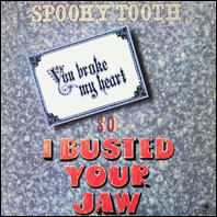 Spooky Tooth - You Broke My Heart SAo I Buasted Your Jaw